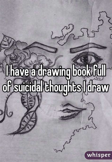 I have a drawing book full of suicidal thoughts I draw