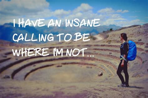 I have an insane calling to be where i'm not